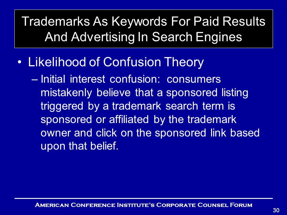 American Conference Institute's Corporate Counsel Forum 30 Trademarks As Keywords For Paid Results And Advertising In Search Engines Likelihood of Confusion Theory –Initial interest confusion: consumers mistakenly believe that a sponsored listing triggered by a trademark search term is sponsored or affiliated by the trademark owner and click on the sponsored link based upon that belief.