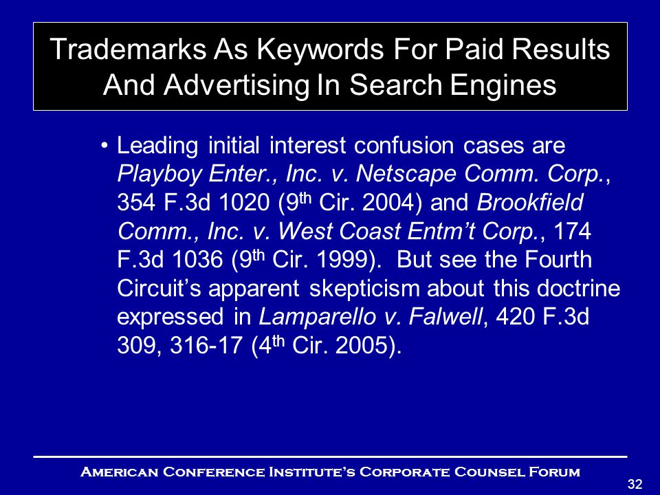 American Conference Institute's Corporate Counsel Forum 32 Trademarks As Keywords For Paid Results And Advertising In Search Engines Leading initial interest confusion cases are Playboy Enter., Inc.