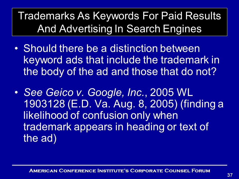 American Conference Institute's Corporate Counsel Forum 37 Trademarks As Keywords For Paid Results And Advertising In Search Engines Should there be a distinction between keyword ads that include the trademark in the body of the ad and those that do not.