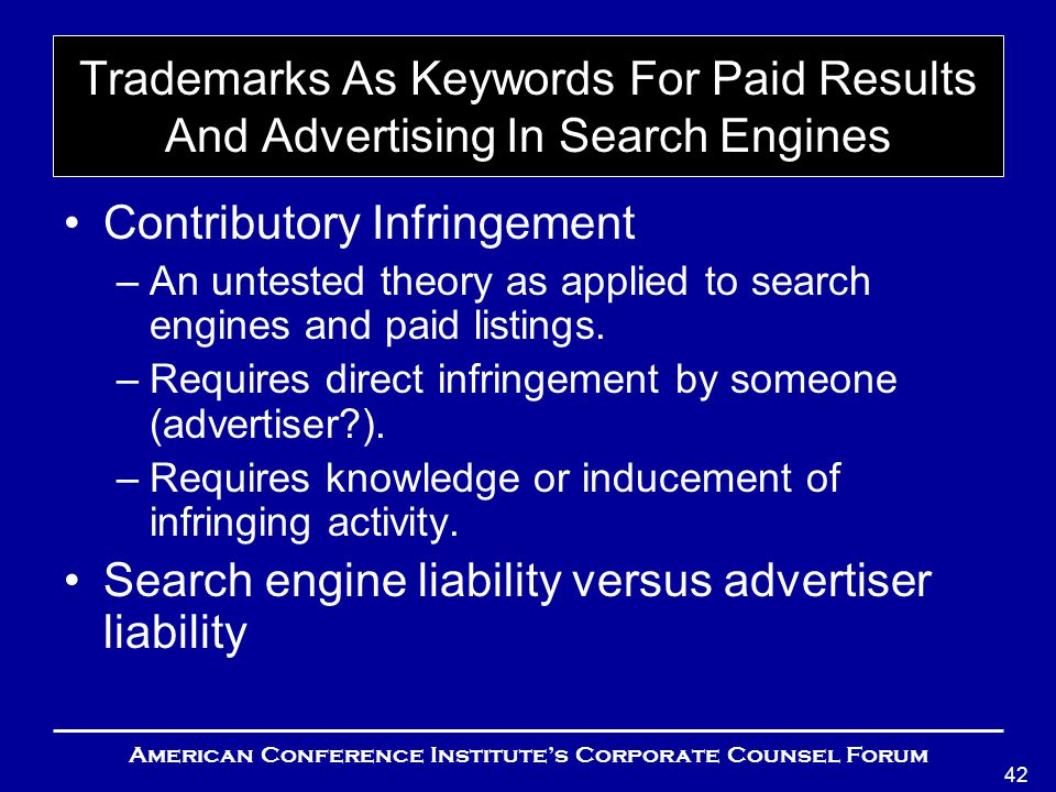 American Conference Institute's Corporate Counsel Forum 42 Trademarks As Keywords For Paid Results And Advertising In Search Engines Contributory Infringement –An untested theory as applied to search engines and paid listings.