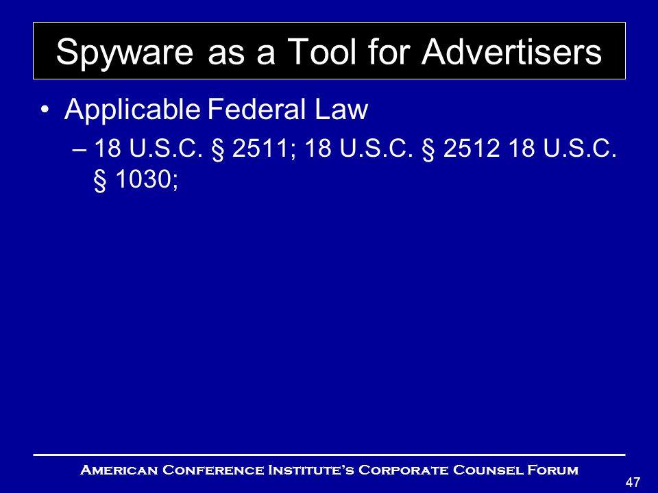 American Conference Institute's Corporate Counsel Forum 47 Spyware as a Tool for Advertisers Applicable Federal Law –18 U.S.C.