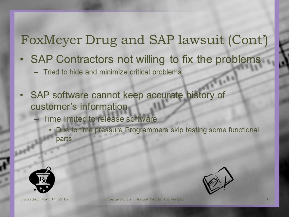 FoxMeyer Drug and SAP lawsuit (Cont') SAP Contractors not willing to fix the problems –Tried to hide and minimize critical problems SAP software cannot keep accurate history of customer's information –Time limited to release software Due to time pressure Programmers skip testing some functional parts Thursday, May 07, 20156 Cheng-Yu Yu Azusa Pacific University