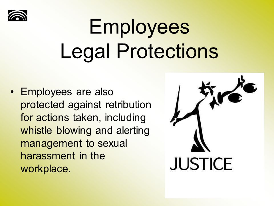 Employees Legal Protections Employees are also protected against retribution for actions taken, including whistle blowing and alerting management to sexual harassment in the workplace.