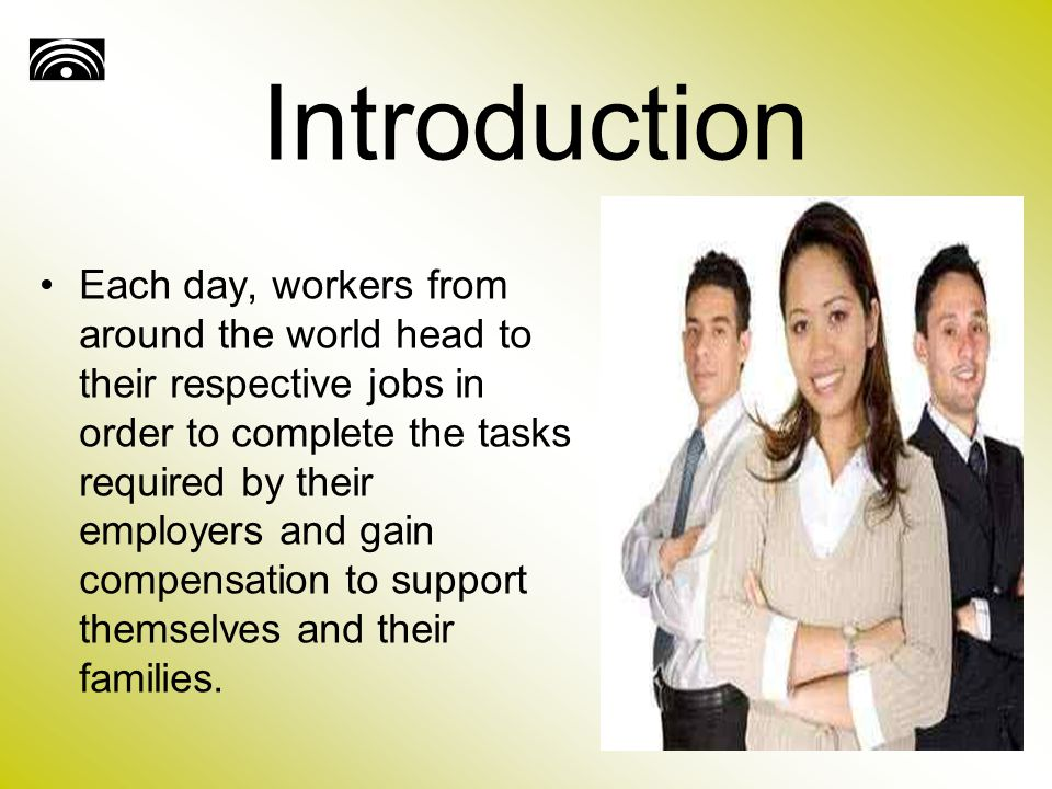Introduction Each day, workers from around the world head to their respective jobs in order to complete the tasks required by their employers and gain compensation to support themselves and their families.