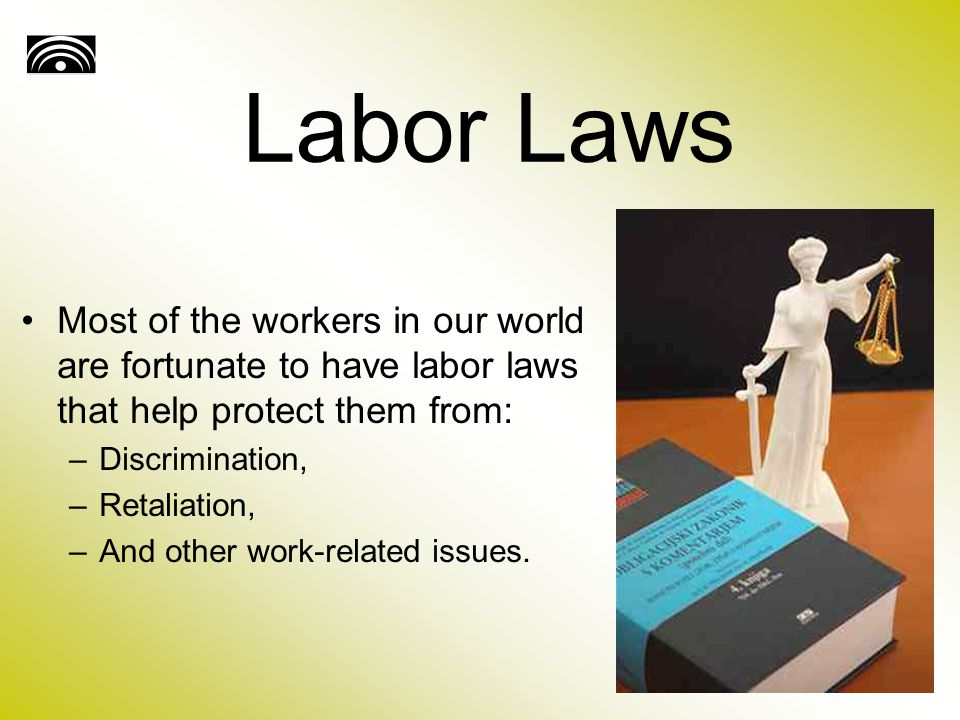 Labor Laws Most of the workers in our world are fortunate to have labor laws that help protect them from: –Discrimination, –Retaliation, –And other work-related issues.