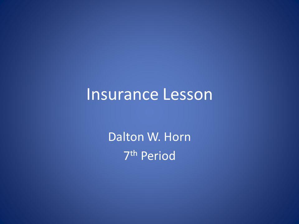 Insurance Lesson Dalton W. Horn 7 th Period