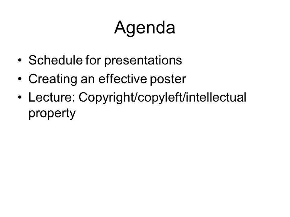 Agenda Schedule for presentations Creating an effective poster Lecture: Copyright/copyleft/intellectual property