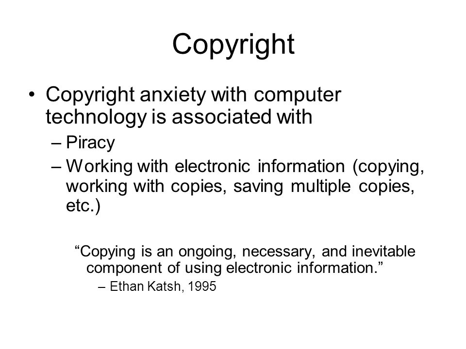 Copyright Copyright anxiety with computer technology is associated with –Piracy –Working with electronic information (copying, working with copies, saving multiple copies, etc.) Copying is an ongoing, necessary, and inevitable component of using electronic information. –Ethan Katsh, 1995