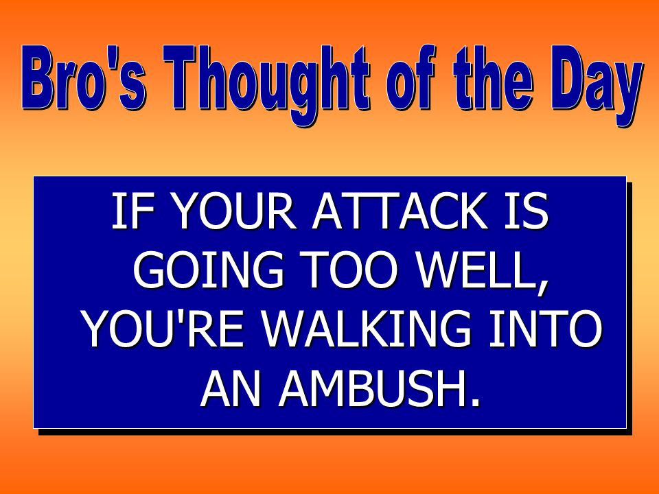 IF YOUR ATTACK IS GOING TOO WELL, YOU RE WALKING INTO AN AMBUSH.
