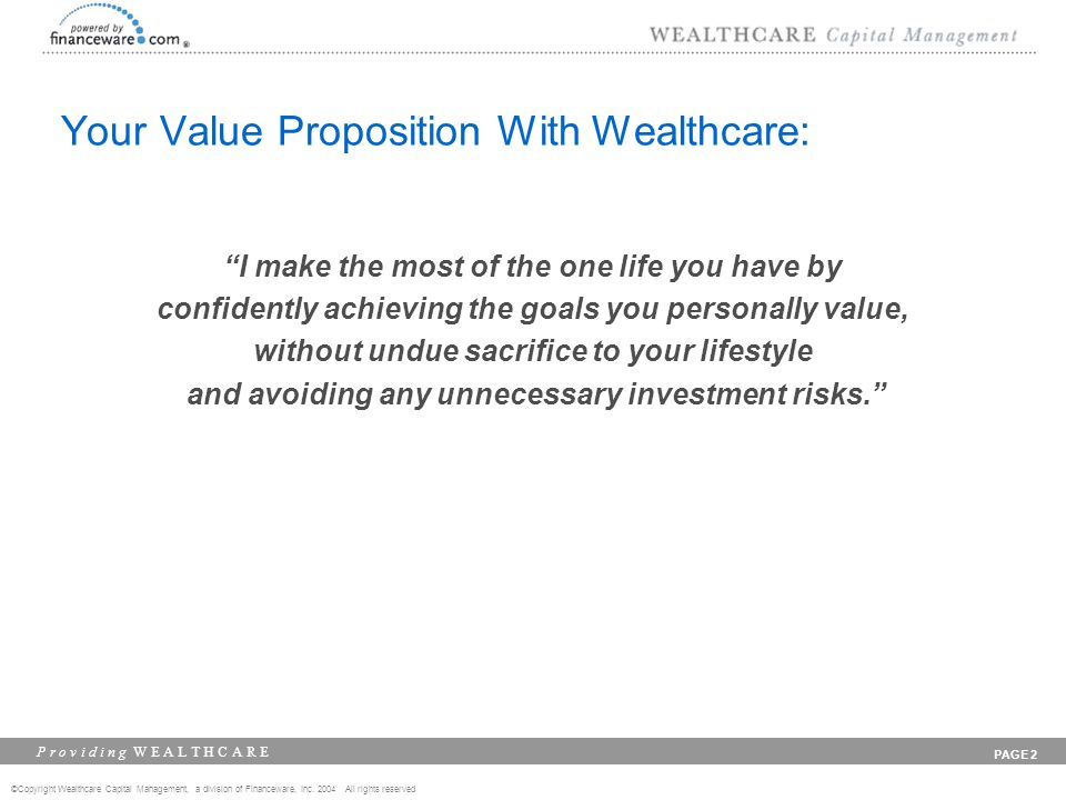 ©Copyright Wealthcare Capital Management, a division of Financeware, Inc. 2004 All rights reserved P r o v i d i n g W E A L T H C A R E PAGE 2 Your V