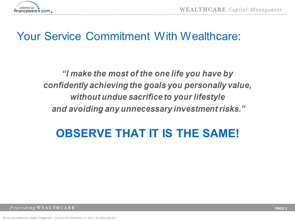 ©Copyright Wealthcare Capital Management, a division of Financeware, Inc. 2004 All rights reserved P r o v i d i n g W E A L T H C A R E PAGE 3 Your S