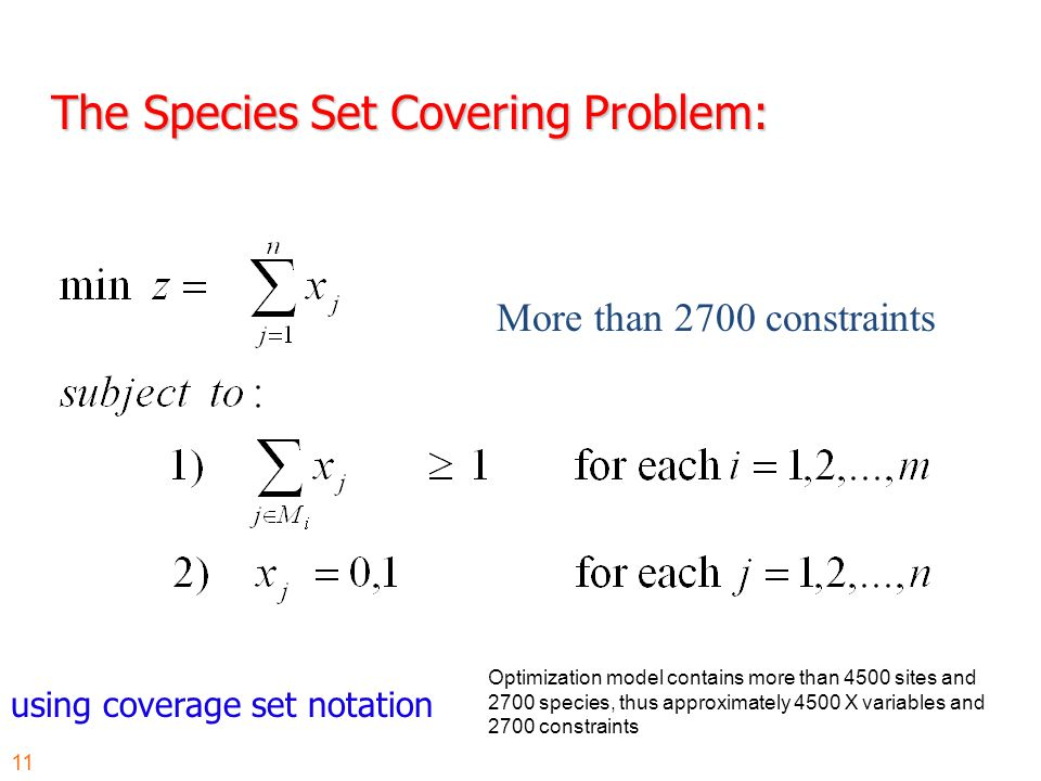 The Species Set Covering Problem: using coverage set notation More than 2700 constraints Optimization model contains more than 4500 sites and 2700 species, thus approximately 4500 X variables and 2700 constraints 11