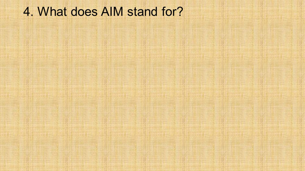 4. What does AIM stand for