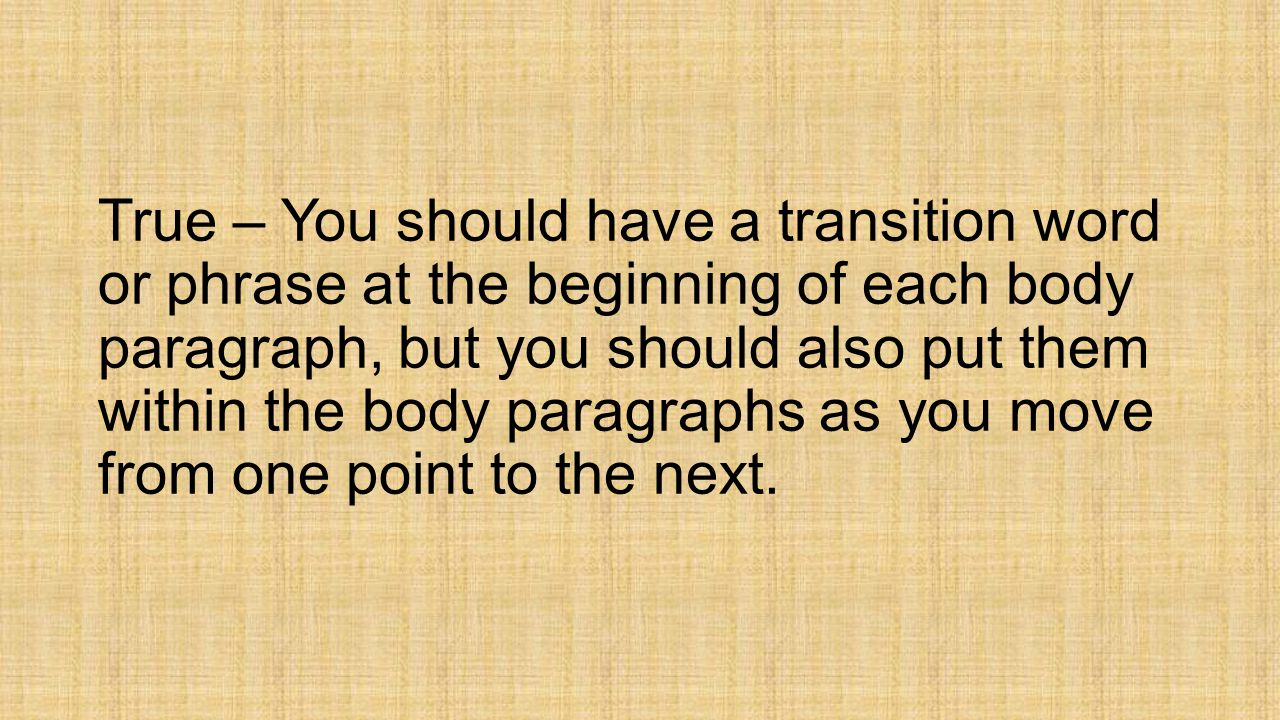 True – You should have a transition word or phrase at the beginning of each body paragraph, but you should also put them within the body paragraphs as you move from one point to the next.