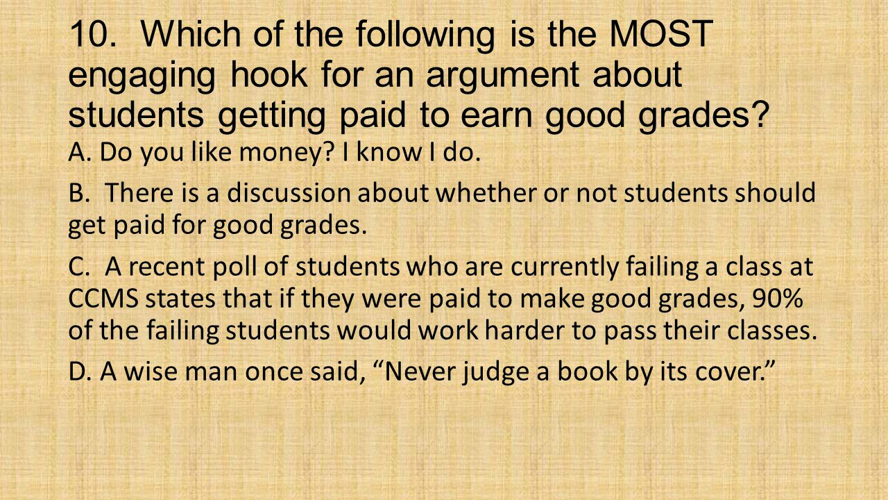 10. Which of the following is the MOST engaging hook for an argument about students getting paid to earn good grades? A. Do you like money? I know I d