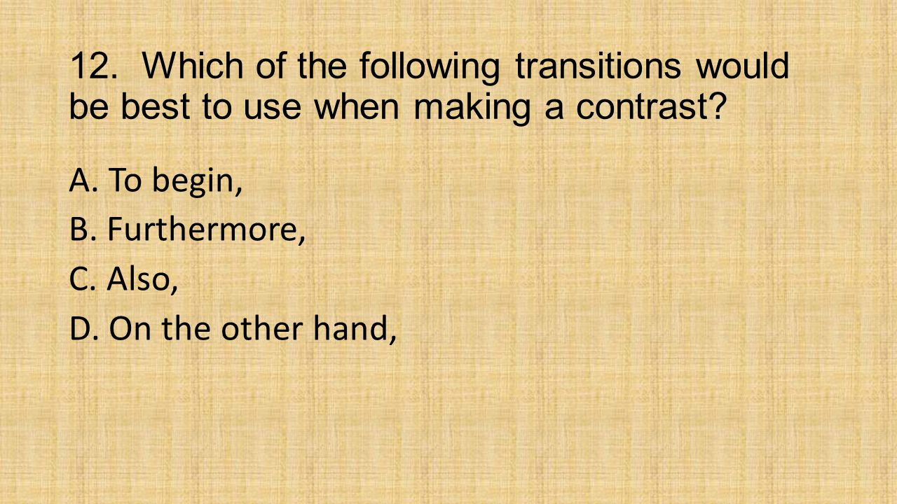 12. Which of the following transitions would be best to use when making a contrast.