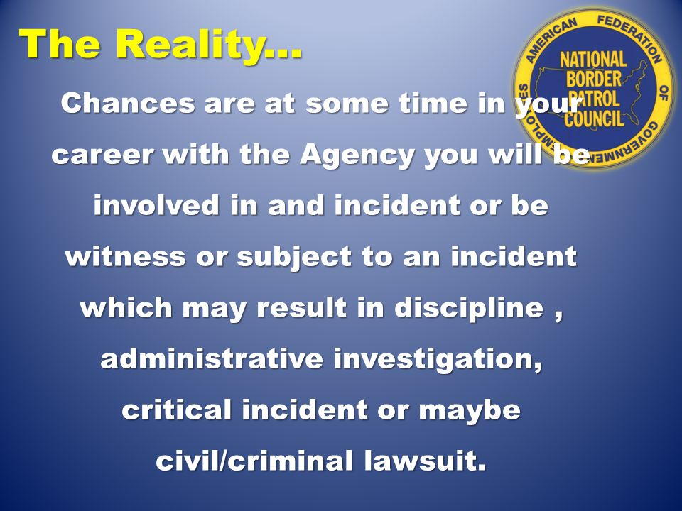 The Reality... Chances are at some time in your career with the Agency you will be involved in and incident or be witness or subject to an incident wh