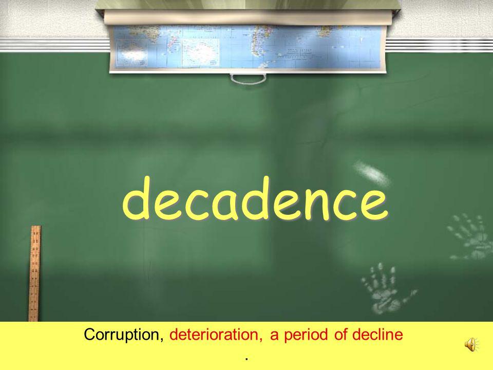 decadence Corruption, deterioration, a period of decline.