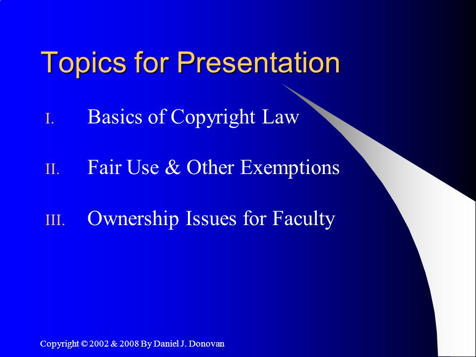 Copyright © 2002 & 2008 By Daniel J. Donovan Topics for Presentation I.