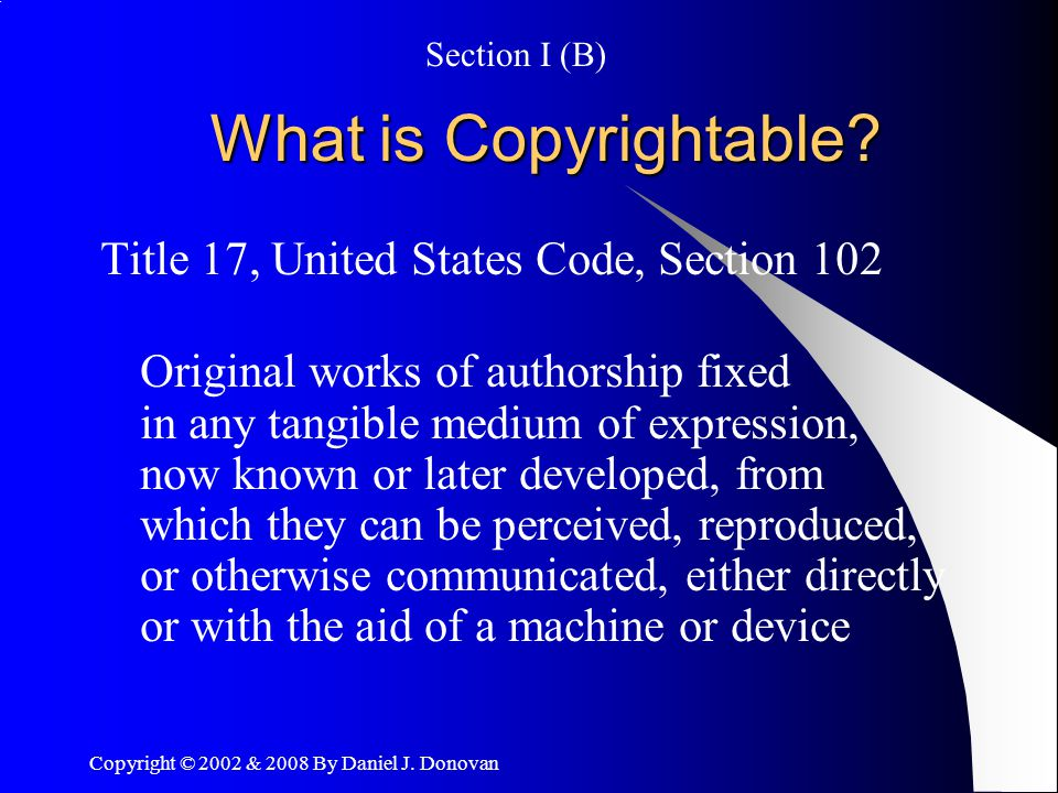 Copyright © 2002 & 2008 By Daniel J. Donovan What is Copyrightable.
