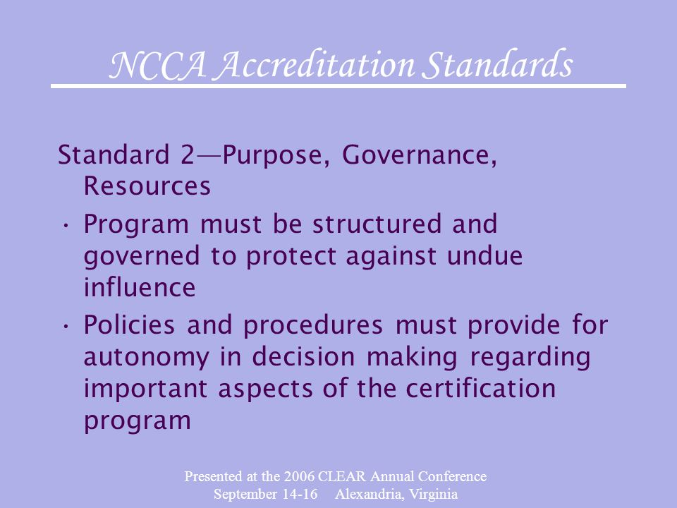 Presented at the 2006 CLEAR Annual Conference September 14-16 Alexandria, Virginia NCCA Accreditation Standards Standard 2—Purpose, Governance, Resour