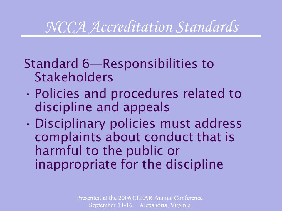 Presented at the 2006 CLEAR Annual Conference September 14-16 Alexandria, Virginia NCCA Accreditation Standards Standard 6—Responsibilities to Stakeho