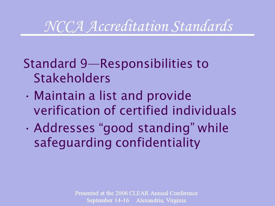 Presented at the 2006 CLEAR Annual Conference September 14-16 Alexandria, Virginia NCCA Accreditation Standards Standard 9—Responsibilities to Stakeho