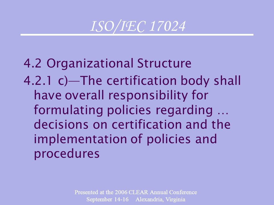 Presented at the 2006 CLEAR Annual Conference September 14-16 Alexandria, Virginia ISO/IEC 17024 4.2 Organizational Structure 4.2.1 c)—The certificati