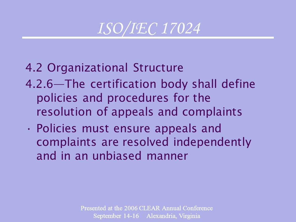 Presented at the 2006 CLEAR Annual Conference September 14-16 Alexandria, Virginia ISO/IEC 17024 4.2 Organizational Structure 4.2.6—The certification