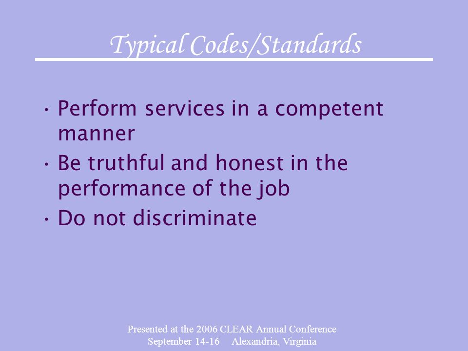 Presented at the 2006 CLEAR Annual Conference September 14-16 Alexandria, Virginia Typical Codes/Standards Perform services in a competent manner Be t