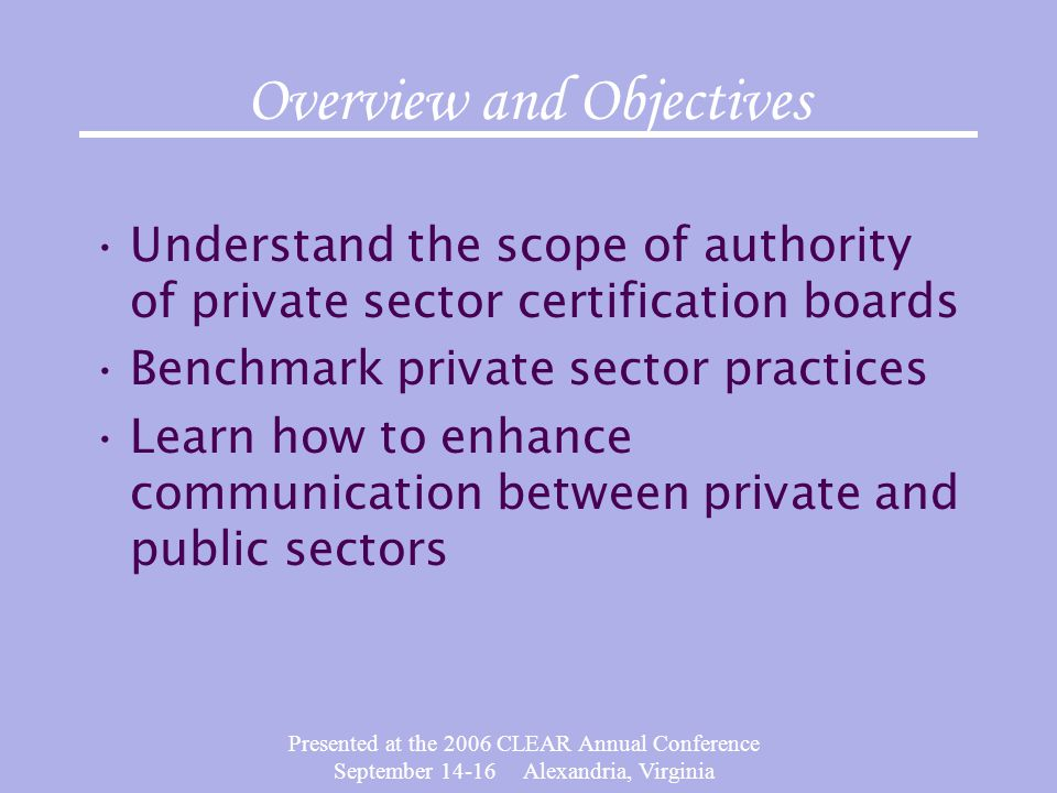 Presented at the 2006 CLEAR Annual Conference September 14-16 Alexandria, Virginia Overview and Objectives Understand the scope of authority of privat