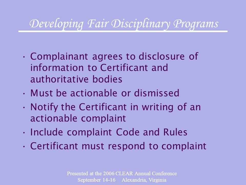 Presented at the 2006 CLEAR Annual Conference September 14-16 Alexandria, Virginia Developing Fair Disciplinary Programs Complainant agrees to disclos
