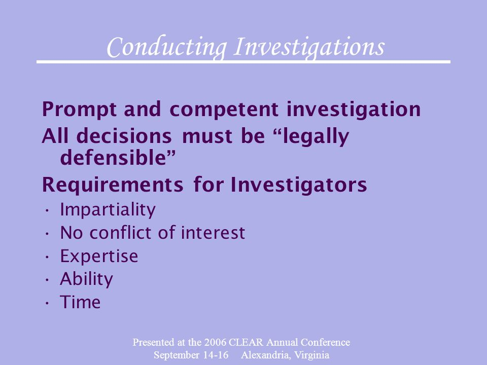 Presented at the 2006 CLEAR Annual Conference September 14-16 Alexandria, Virginia Conducting Investigations Prompt and competent investigation All de