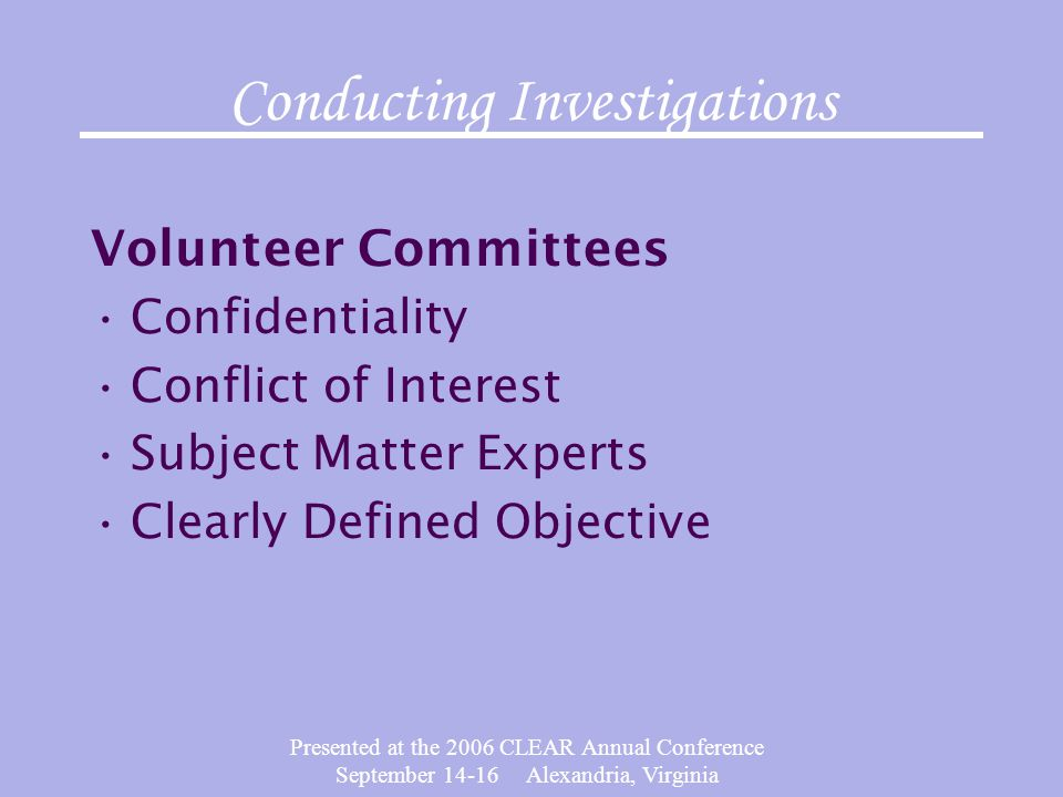 Presented at the 2006 CLEAR Annual Conference September 14-16 Alexandria, Virginia Conducting Investigations Volunteer Committees Confidentiality Conf