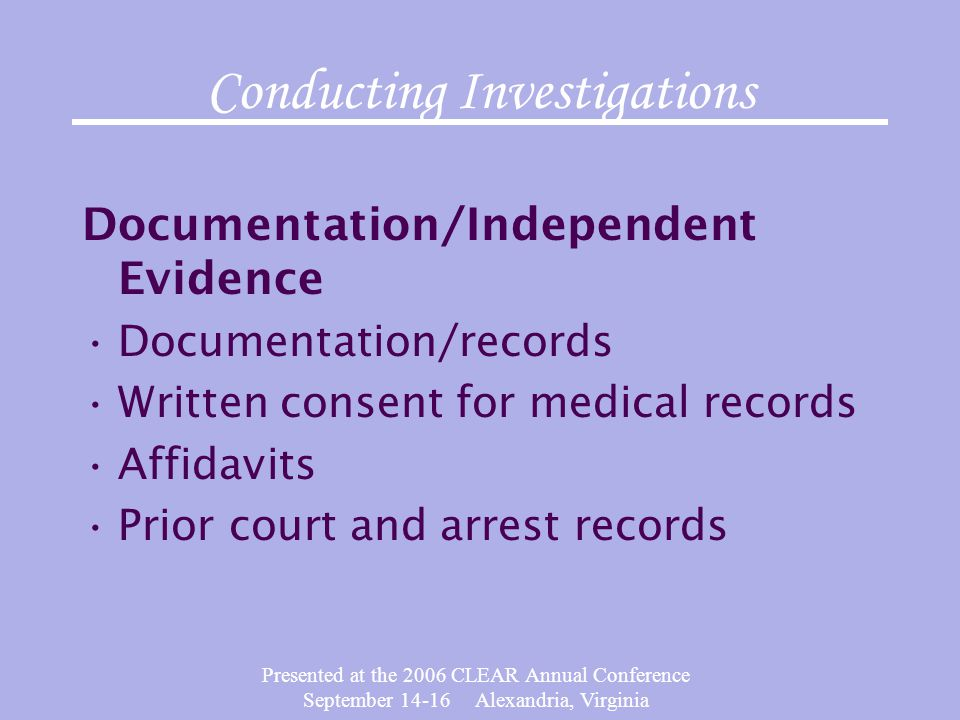 Presented at the 2006 CLEAR Annual Conference September 14-16 Alexandria, Virginia Conducting Investigations Documentation/Independent Evidence Docume