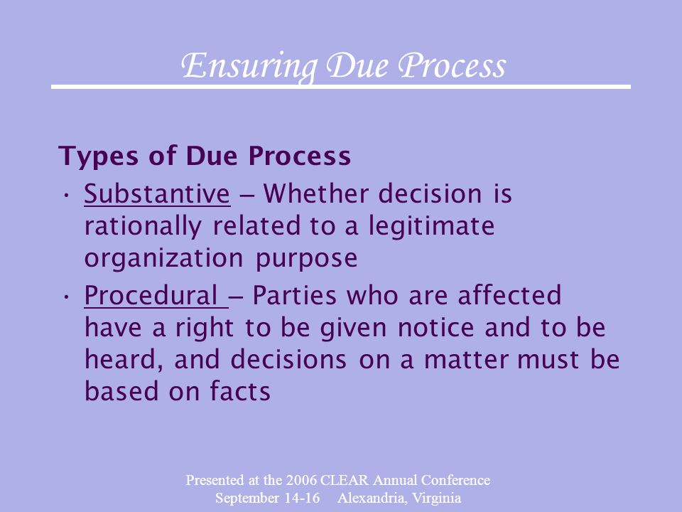 Presented at the 2006 CLEAR Annual Conference September 14-16 Alexandria, Virginia Ensuring Due Process Types of Due Process Substantive – Whether dec