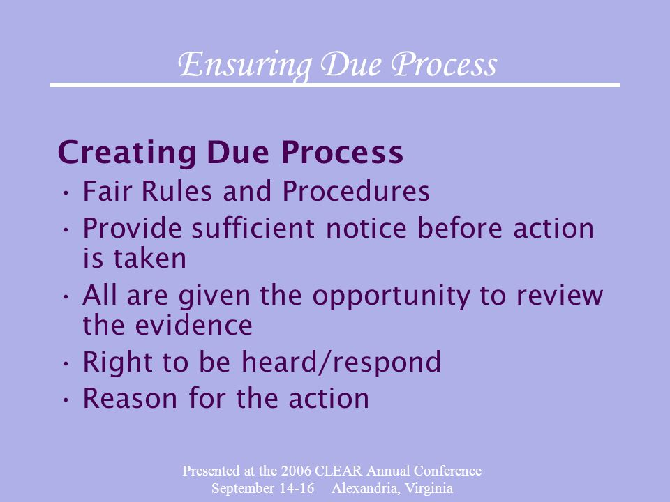 Presented at the 2006 CLEAR Annual Conference September 14-16 Alexandria, Virginia Ensuring Due Process Creating Due Process Fair Rules and Procedures