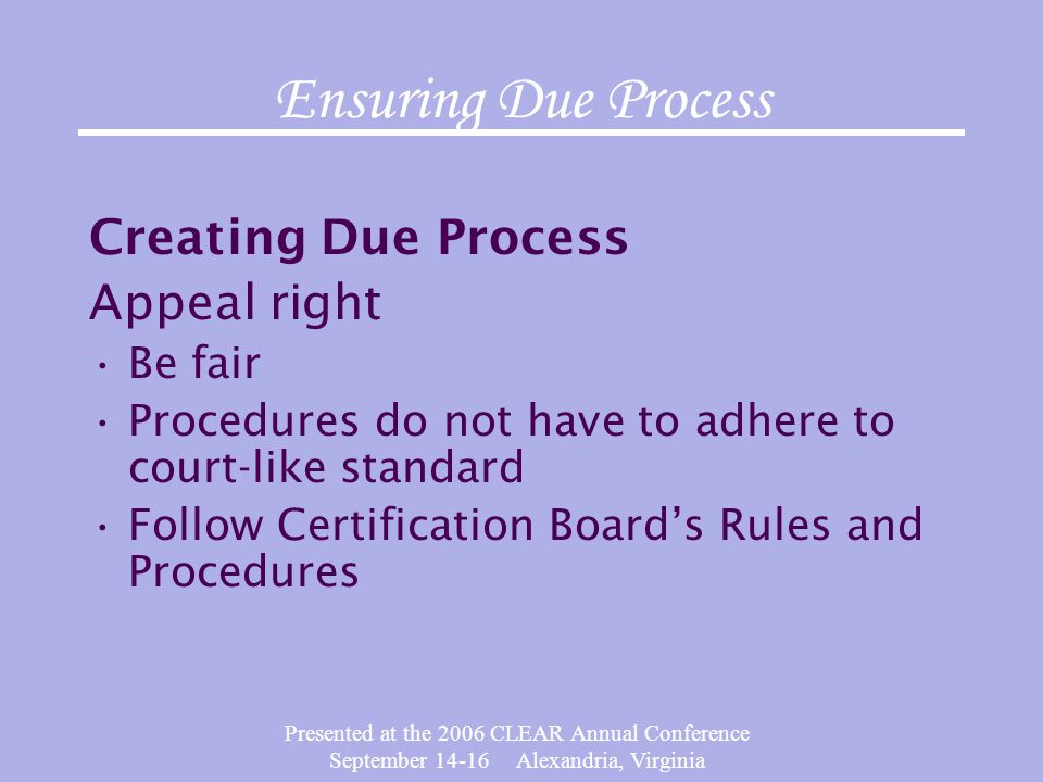 Presented at the 2006 CLEAR Annual Conference September 14-16 Alexandria, Virginia Ensuring Due Process Creating Due Process Appeal right Be fair Proc