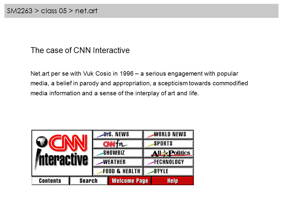 SM2263 > class 05 > net.art The case of CNN Interactive Net.art per se with Vuk Cosic in 1996 – a serious engagement with popular media, a belief in parody and appropriation, a scepticism towards commodified media information and a sense of the interplay of art and life.