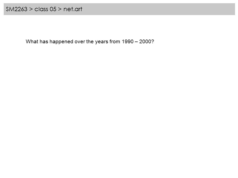 SM2263 > class 05 > net.art What has happened over the years from 1990 – 2000