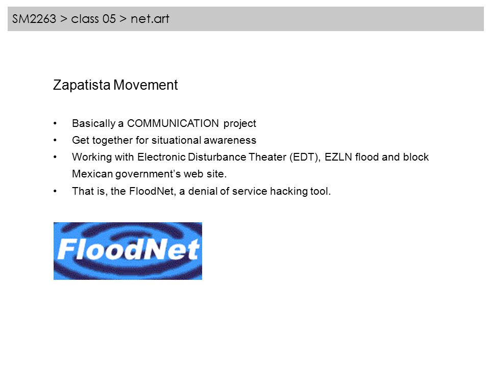 SM2263 > class 05 > net.art Zapatista Movement Basically a COMMUNICATION project Get together for situational awareness Working with Electronic Disturbance Theater (EDT), EZLN flood and block Mexican government's web site.