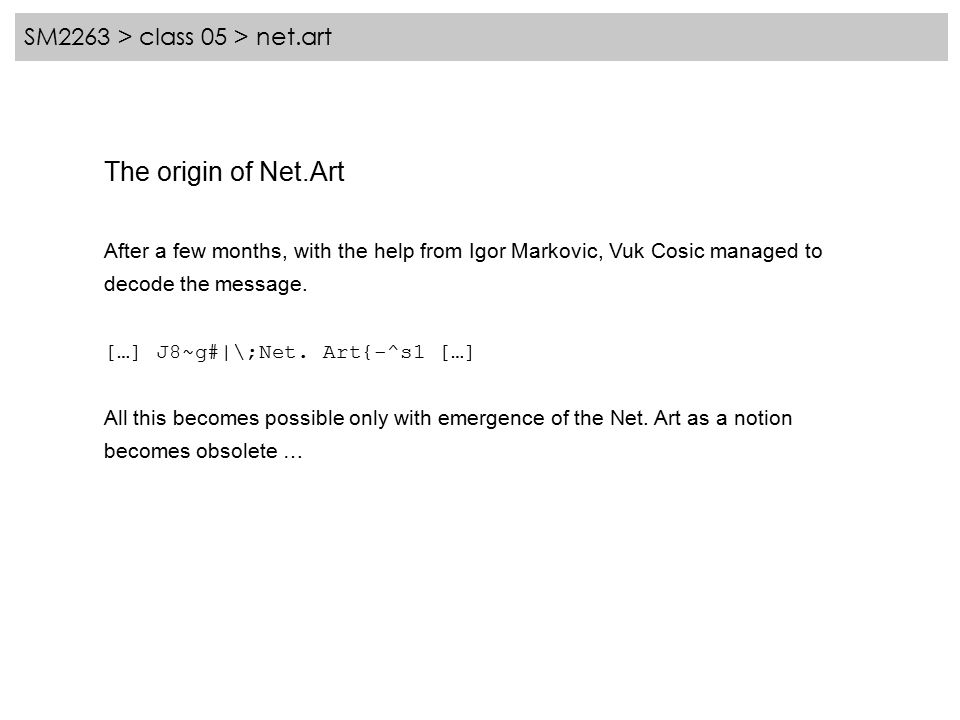 SM2263 > class 05 > net.art The origin of Net.Art After a few months, with the help from Igor Markovic, Vuk Cosic managed to decode the message.