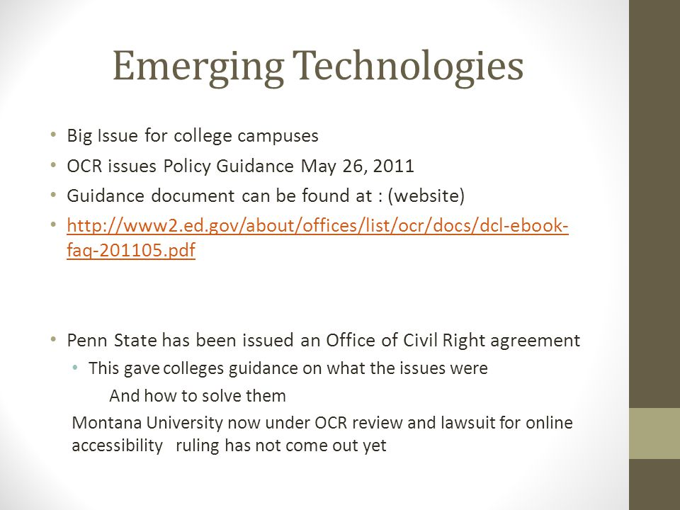 Emerging Technologies Big Issue for college campuses OCR issues Policy Guidance May 26, 2011 Guidance document can be found at : (website) http://www2.ed.gov/about/offices/list/ocr/docs/dcl-ebook- faq-201105.pdf http://www2.ed.gov/about/offices/list/ocr/docs/dcl-ebook- faq-201105.pdf Penn State has been issued an Office of Civil Right agreement This gave colleges guidance on what the issues were And how to solve them Montana University now under OCR review and lawsuit for online accessibility ruling has not come out yet