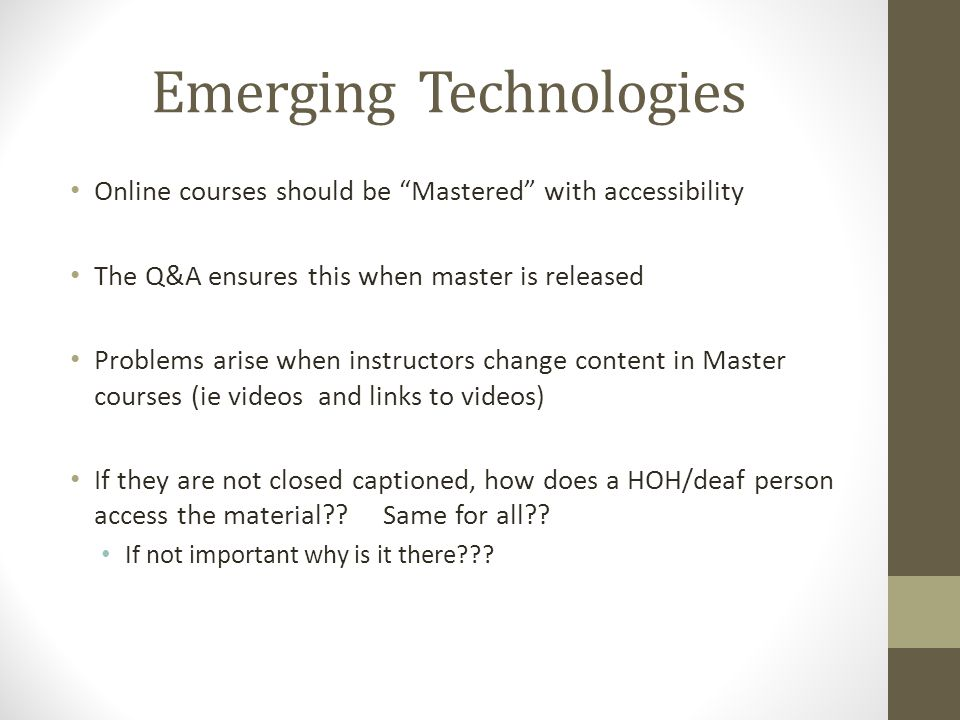 Emerging Technologies Online courses should be Mastered with accessibility The Q&A ensures this when master is released Problems arise when instructors change content in Master courses (ie videos and links to videos) If they are not closed captioned, how does a HOH/deaf person access the material .