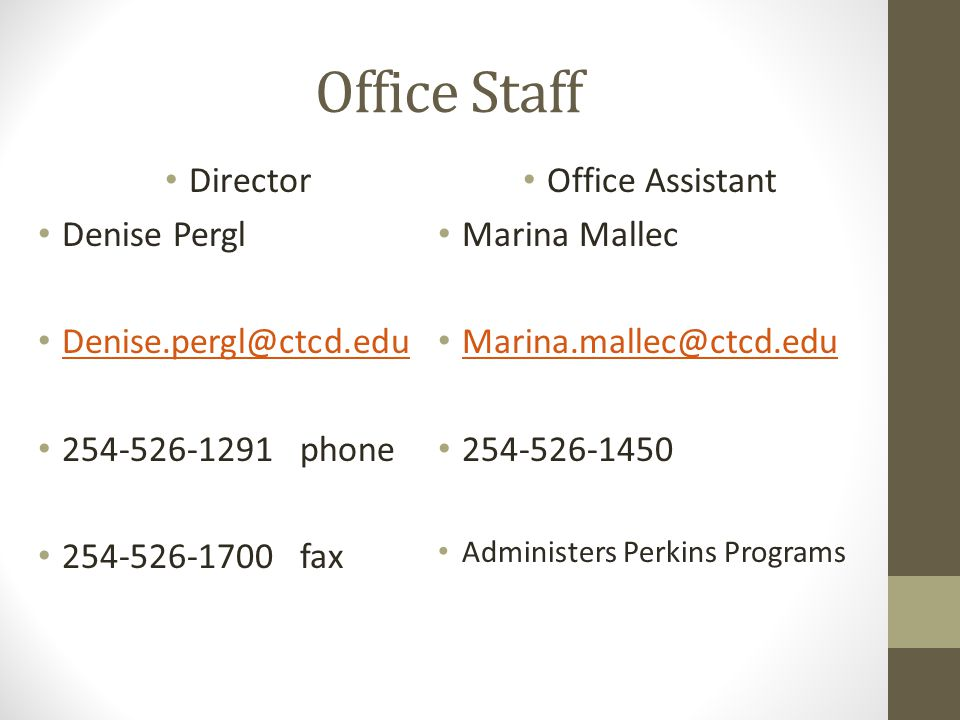 Office Staff Director Denise Pergl Denise.pergl@ctcd.edu 254-526-1291 phone 254-526-1700 fax Office Assistant Marina Mallec Marina.mallec@ctcd.edu 254-526-1450 Administers Perkins Programs