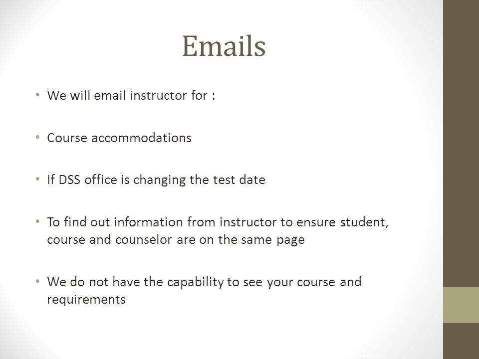 Emails We will email instructor for : Course accommodations If DSS office is changing the test date To find out information from instructor to ensure