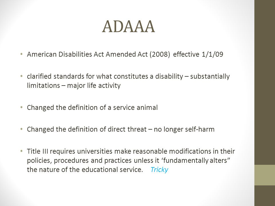 ADAAA American Disabilities Act Amended Act (2008) effective 1/1/09 clarified standards for what constitutes a disability – substantially limitations – major life activity Changed the definition of a service animal Changed the definition of direct threat – no longer self-harm Title III requires universities make reasonable modifications in their policies, procedures and practices unless it 'fundamentally alters the nature of the educational service.
