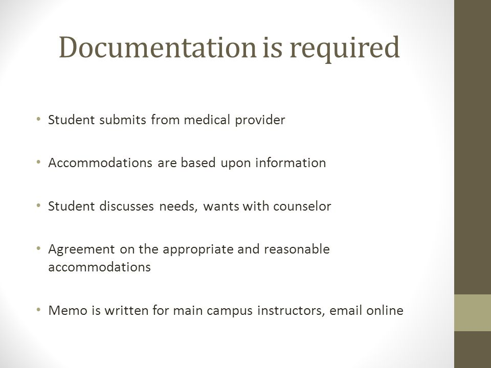 Documentation is required Student submits from medical provider Accommodations are based upon information Student discusses needs, wants with counselor Agreement on the appropriate and reasonable accommodations Memo is written for main campus instructors, email online