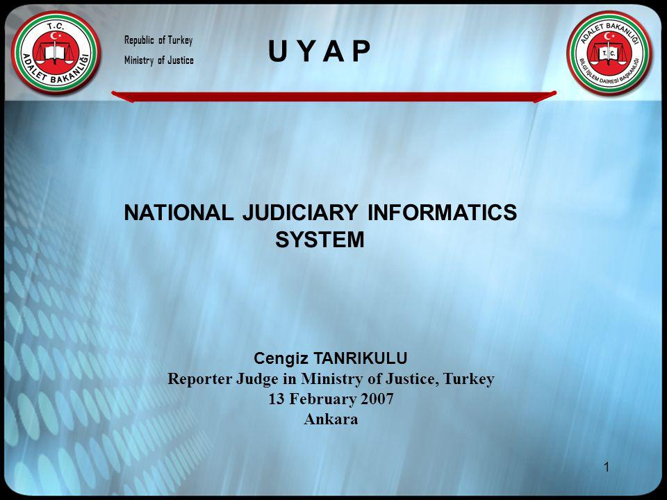 1 NATIONAL JUDICIARY INFORMATICS SYSTEM Cengiz TANRIKULU Reporter Judge in Ministry of Justice, Turkey 13 February 2007 Ankara U Y A P Republic of Turkey Ministry of Justice