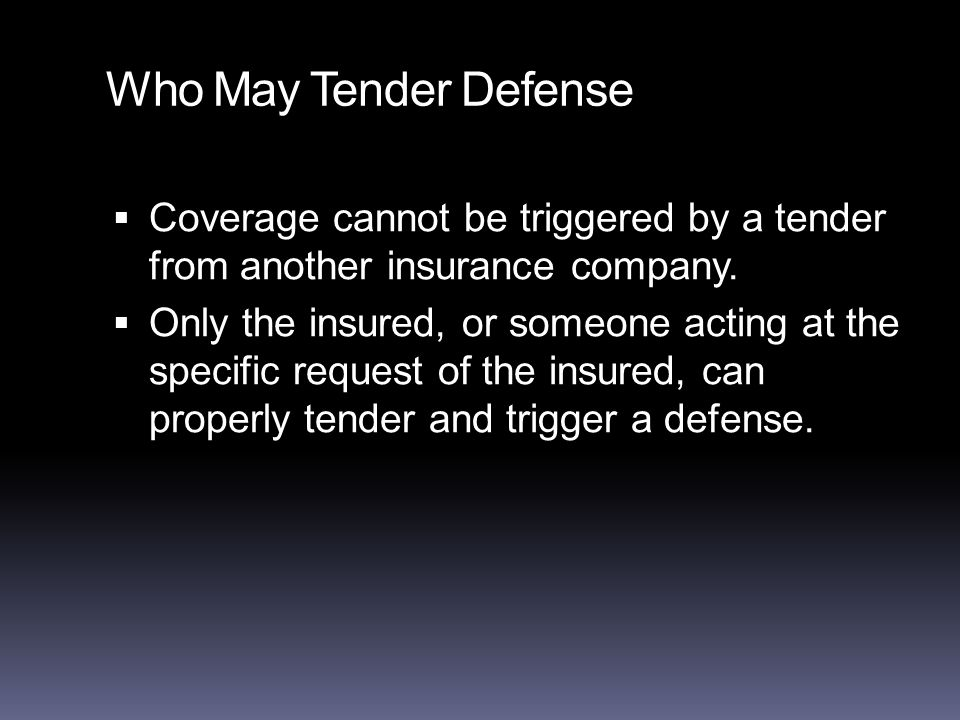 Who May Tender Defense  Coverage cannot be triggered by a tender from another insurance company.